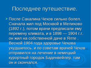 Последнее путешествие. После Сахалина Чехов сильно болел. Сначала жил под Мос