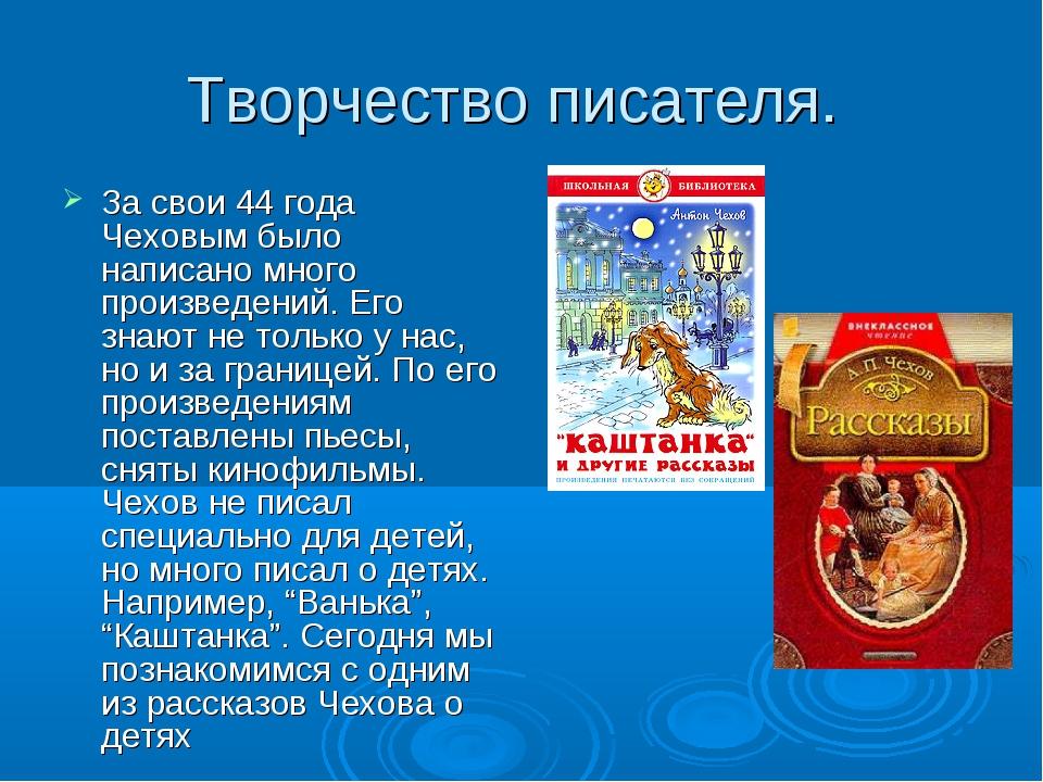 Творчество писателя. За свои 44 года Чеховым было написано много произведений...