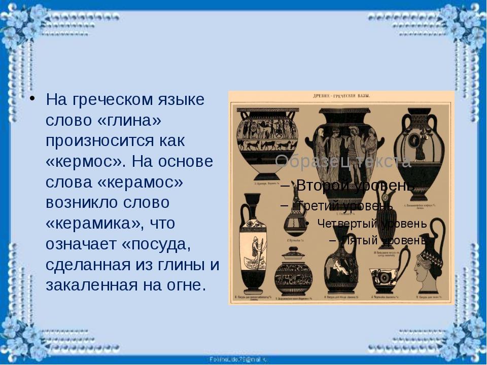 На греческом языке слово «глина» произносится как «кермос». На основе слова...
