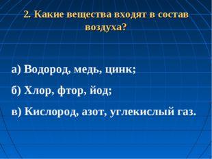 2. Какие вещества входят в состав воздуха? а) Водород, медь, цинк; б) Хлор,