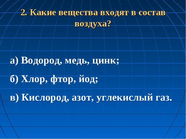 2. Какие вещества входят в состав воздуха? а) Водород, медь, цинк; б) Хлор,...