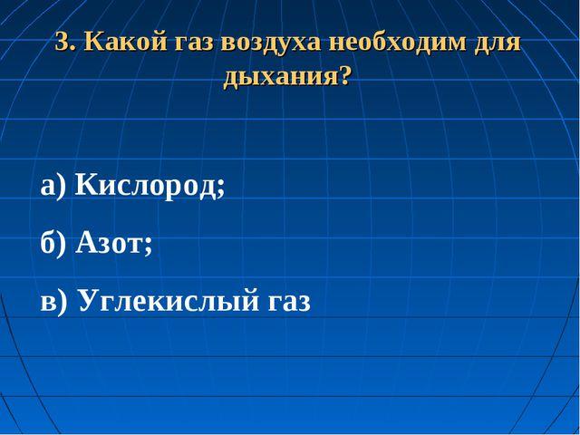 3. Какой газ воздуха необходим для дыхания? а) Кислород; б) Азот; в) Углекис...