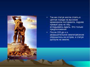 Так же статуя могла стоять в центре города на высоком мраморном постаменте, п