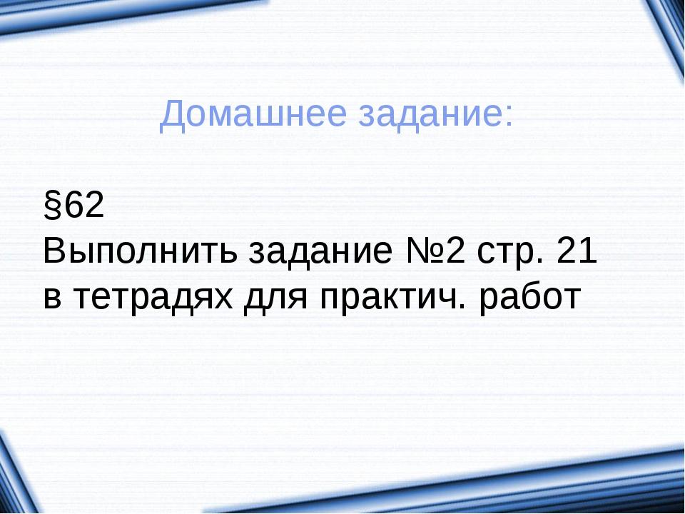 Домашнее задание: §62 Выполнить задание №2 стр. 21 в тетрадях для практич. ра...