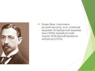 Бунин Иван Алексеевич-русскийписатель,поэт, почётный академикПетербургской