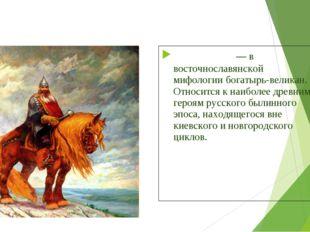 Святого́р— в восточнославянской мифологиибогатырь-великан. Относится к наиб