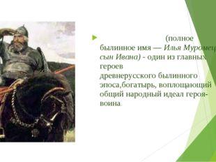 Илья́ Му́ромец(полное былинное имя —Илья Муромец сын Ивана) - один из главн