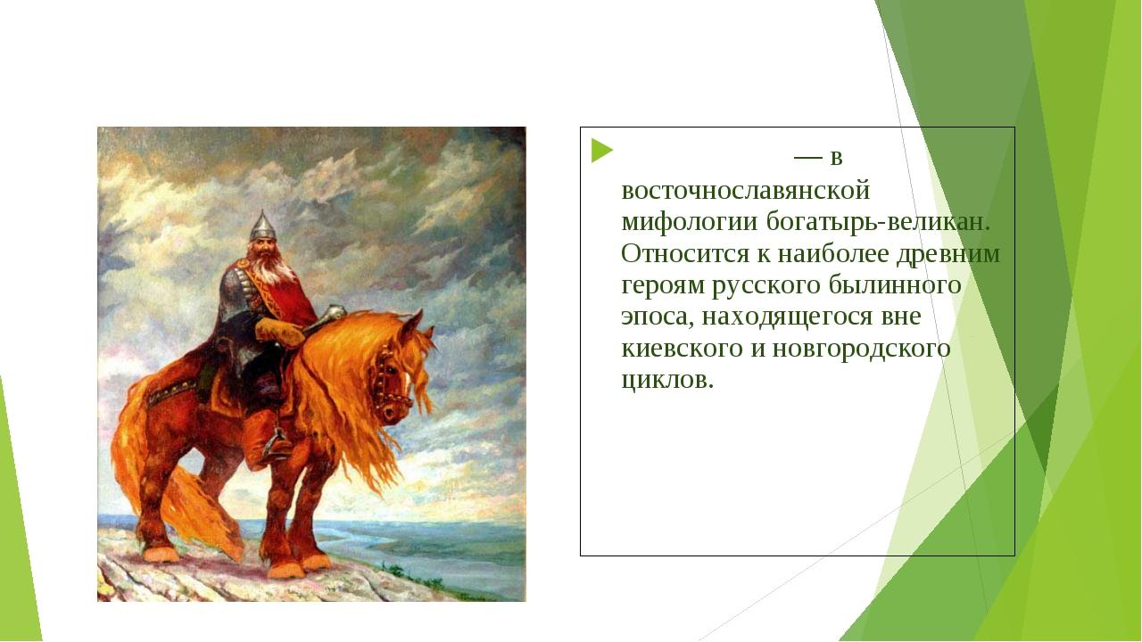 Святого́р— в восточнославянской мифологиибогатырь-великан. Относится к наиб...
