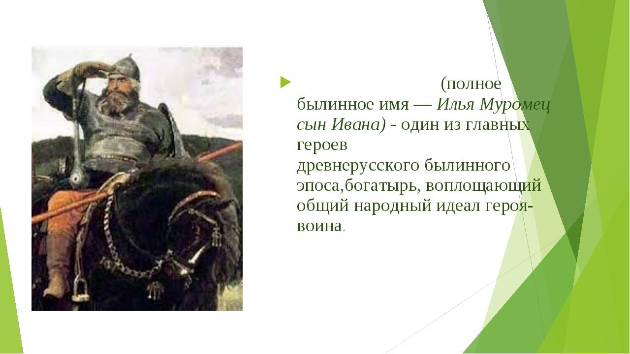 Илья́ Му́ромец(полное былинное имя —Илья Муромец сын Ивана) - один из главн...