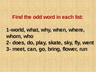 Find the odd word in each list: 1-world, what, why, when, where, whom, who 2