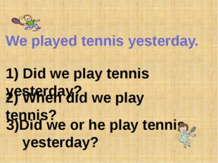 We played tennis yesterday. 1) Did we play tennis yesterday? 2) When did we