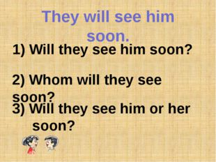 They will see him soon. 1) Will they see him soon? 2) Whom will they see soon