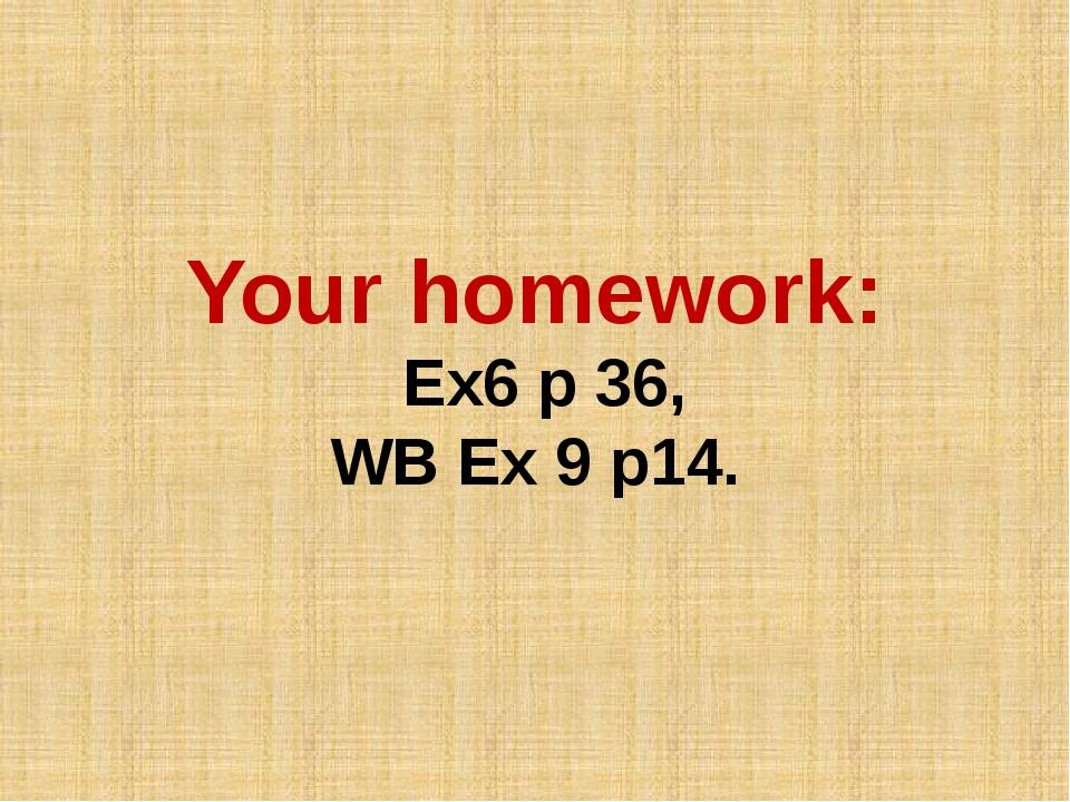 Your homework: Ex6 p 36, WB Ex 9 p14.