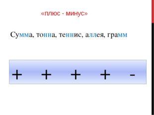 «плюс - минус» Сумма, тонна, теннис, аллея, грамм + + + + -