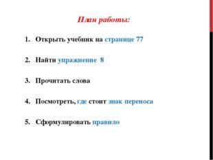 План работы: Открыть учебник на странице 77 Найти упражнение 8 Прочитать слов