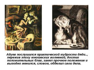Адуев послушался практической мудрости дяди.., пережив эпоху юношеских волне