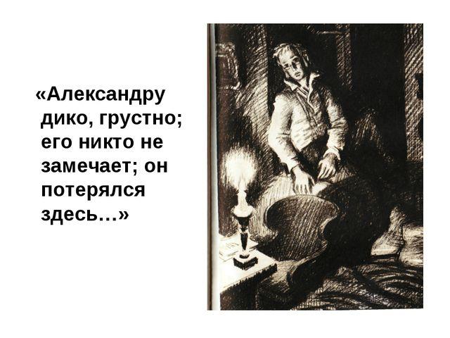 «Александру дико, грустно; его никто не замечает; он потерялся здесь…»