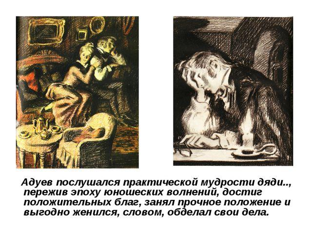 Адуев послушался практической мудрости дяди.., пережив эпоху юношеских волне...