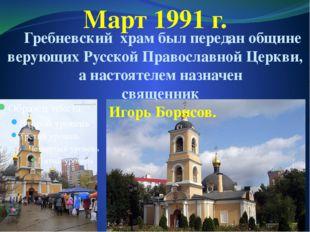 Март 1991 г. Гребневский храм был передан общине верующих Русской Православно