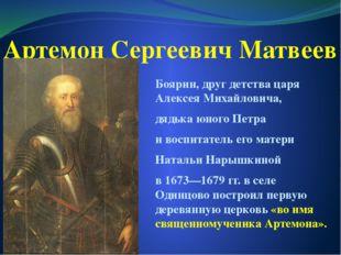 Артемон Сергеевич Матвеев Боярин, друг детства царя Алексея Михайловича, дядь