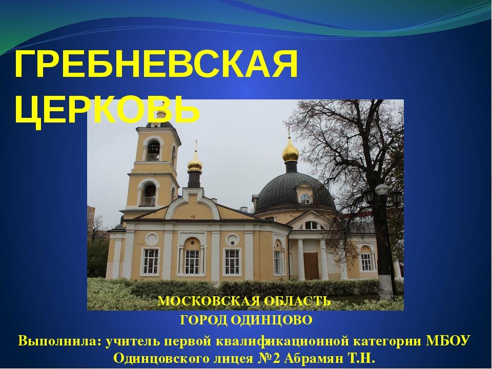 ГРЕБНЕВСКАЯ ЦЕРКОВЬ МОСКОВСКАЯ ОБЛАСТЬ ГОРОД ОДИНЦОВО Выполнила: учитель перв...