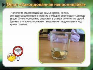Наполним стакан водой до самых краев. Теперь сконцентрируем свое внимание и у