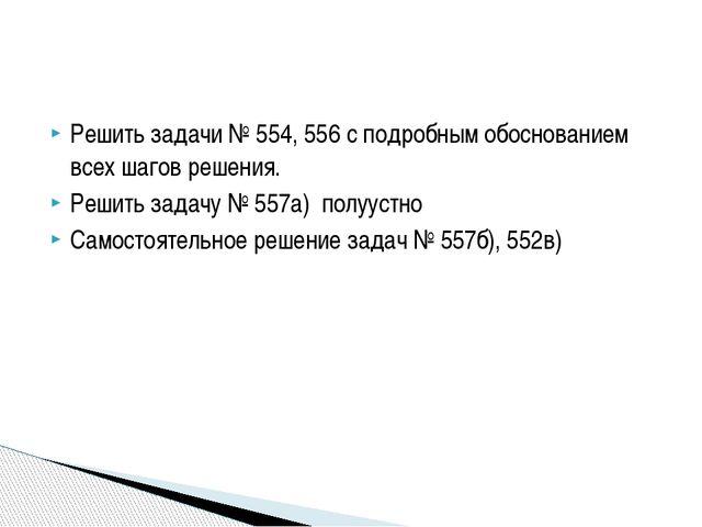 Решить задачи № 554, 556 с подробным обоснованием всех шагов решения. Решить...