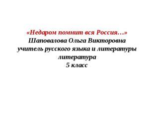 «Недаром помнит вся Россия…» Шаповалова Ольга Викторовна учитель русского язы