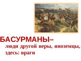 БАСУРМАНЫ– люди другой веры, иноземцы, здесь: враги