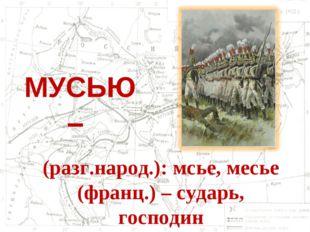 МУСЬЮ – (разг.народ.): мсье, месье (франц.) – сударь, господин
