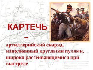 КАРТЕЧЬ – артиллерийский снаряд, наполненный круглыми пулями, широко рассеива