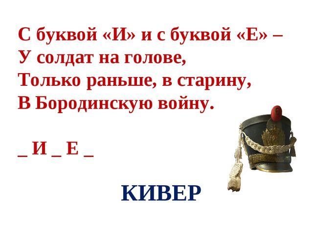 С буквой «И» и с буквой «Е» – У солдат на голове, Только раньше, в старину,...