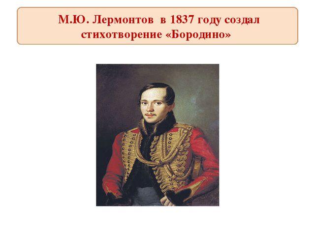 М.Ю. Лермонтов в 1837 году создал стихотворение «Бородино»