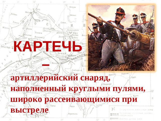 КАРТЕЧЬ – артиллерийский снаряд, наполненный круглыми пулями, широко рассеива...