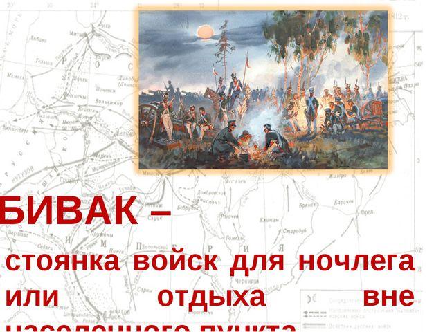 БИВАК – стоянка войск для ночлега или отдыха вне населенного пункта