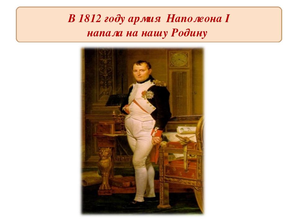 В 1812 году армия Наполеона I напала на нашу Родину
