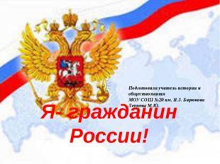 Я- гражданин России! Подготовила учитель истории и обществознания МОУ СОШ №20