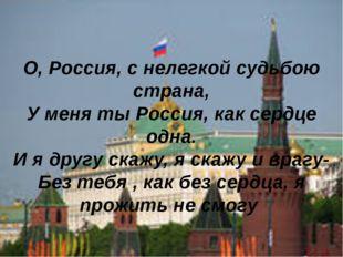 О, Россия, с нелегкой судьбою страна, У меня ты Россия, как сердце одна. И я