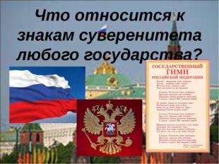 Что относится к знакам суверенитета любого государства?