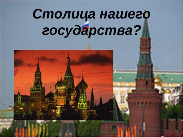 Столица нашего государства?