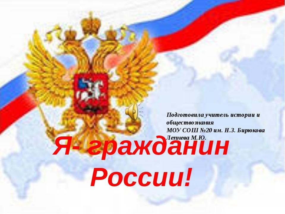 Я- гражданин России! Подготовила учитель истории и обществознания МОУ СОШ №20...