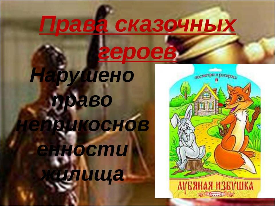 Права сказочных героев Нарушено право неприкосновенности жилища