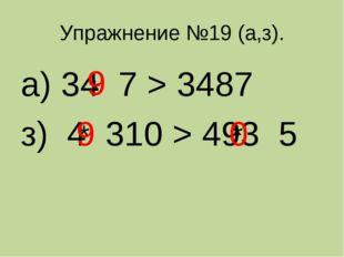 Упражнение №19 (a,з). а) 34 7 > 3487 з) 4 310 > 493 5 * 9 * * 9 0