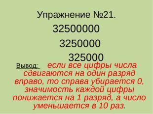 Упражнение №21. 32500000 3250000 325000 Вывод: если все цифры числа сдвигаютс