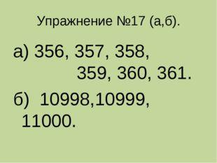Упражнение №17 (а,б). а) 356, 357, 358, 359, 360, 361. б) 10998,10999, 11000.
