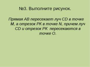 №3. Выполните рисунок. Прямая АВ пересекает луч CD в точке М, а отрезок РК в