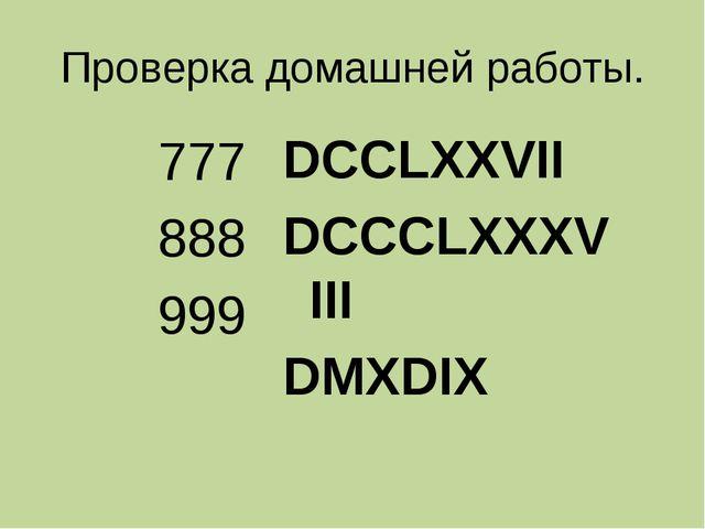 Проверка домашней работы. 777 888 999 DCCLXXVII DCCCLXXXVIII DMXDIX