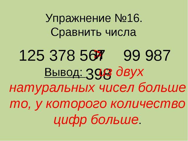 Упражнение №16. Сравнить числа 125 378 567 99 987 398 > Вывод: из двух натура...