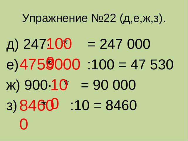 Упражнение №22 (д,е,ж,з). д) 247· * = 247 000 е) * :100 = 47 530 ж) 900· * =...