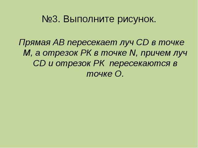 №3. Выполните рисунок. Прямая АВ пересекает луч CD в точке М, а отрезок РК в...